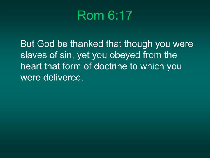 But God be thanked that though you were slaves of sin, yet you obeyed from the heart that form of doctrine to which you were delivered.