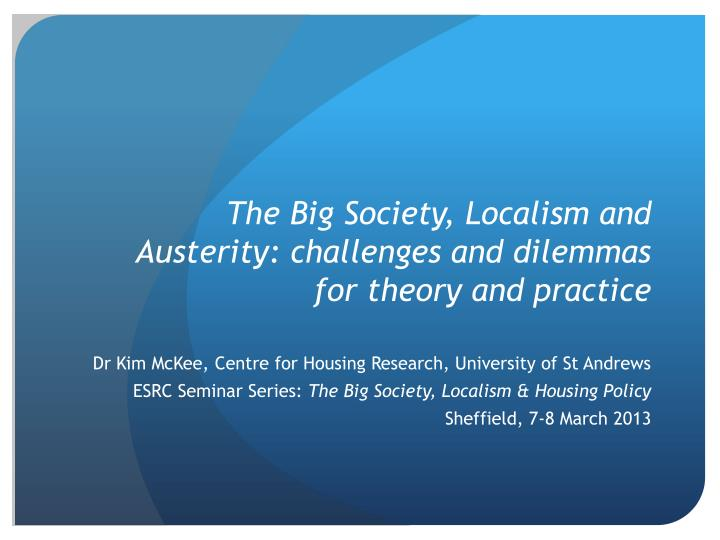 The big society localism and austerity challenges and dilemmas for theory and practice