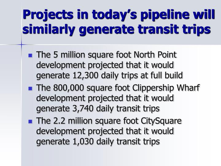 Projects in today's pipeline will similarly generate transit trips