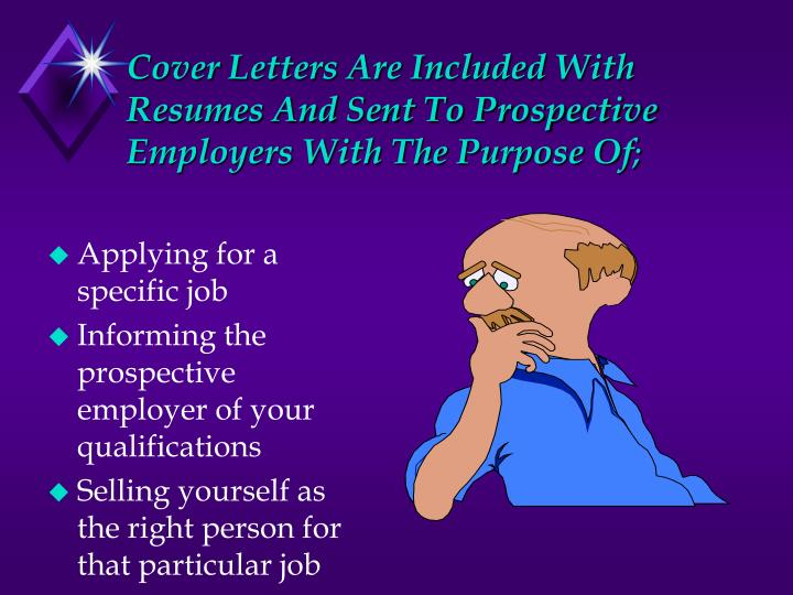 Cover letters are included with resumes and sent to prospective employers with the purpose of