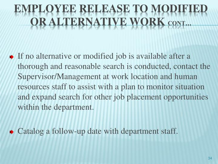 If no alternative or modified job is available after a thorough and reasonable search is conducted, contact the Supervisor/Management at work location and human resources staff to assist with a plan to monitor situation and expand search for other job placement opportunities within the department.
