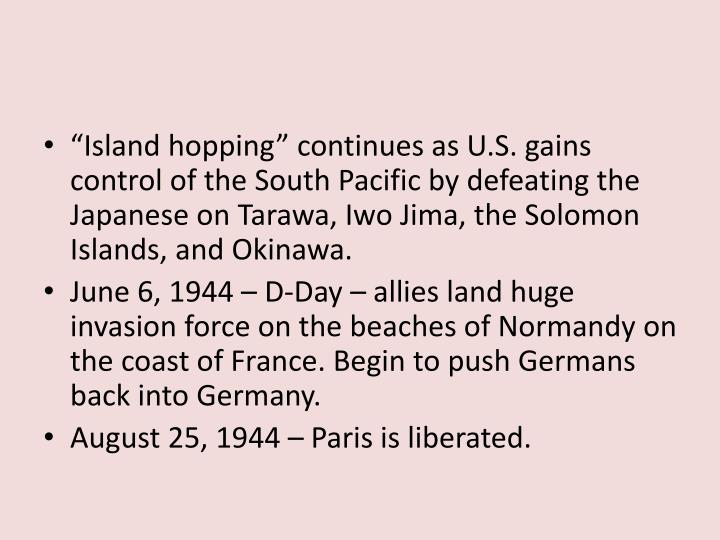 """Island hopping"" continues as U.S. gains control of the South Pacific by defeating the Japanese on Tarawa, Iwo Jima, the Solomon Islands, and Okinawa."