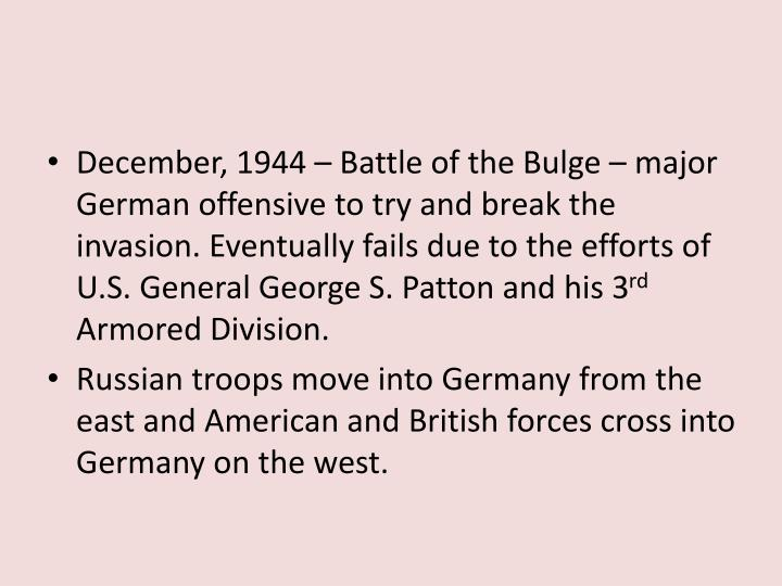 December, 1944 – Battle of the Bulge – major German offensive to try and break the invasion. Eventually fails due to the efforts of U.S. General George S. Patton and his 3