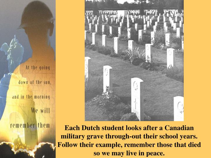 Each Dutch student looks after a Canadian military grave through-out their school years. Follow their example, remember those that died so we may live in peace.