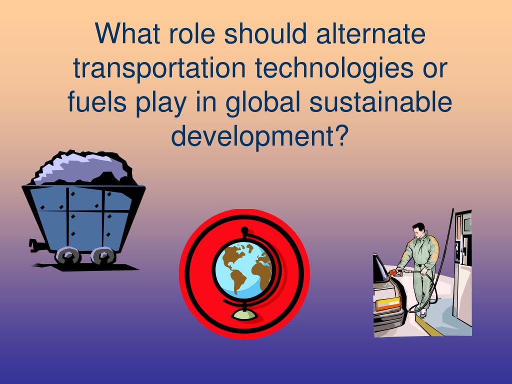 What role shouldalternate transportation technologiesor fuels play in global sustainable development?