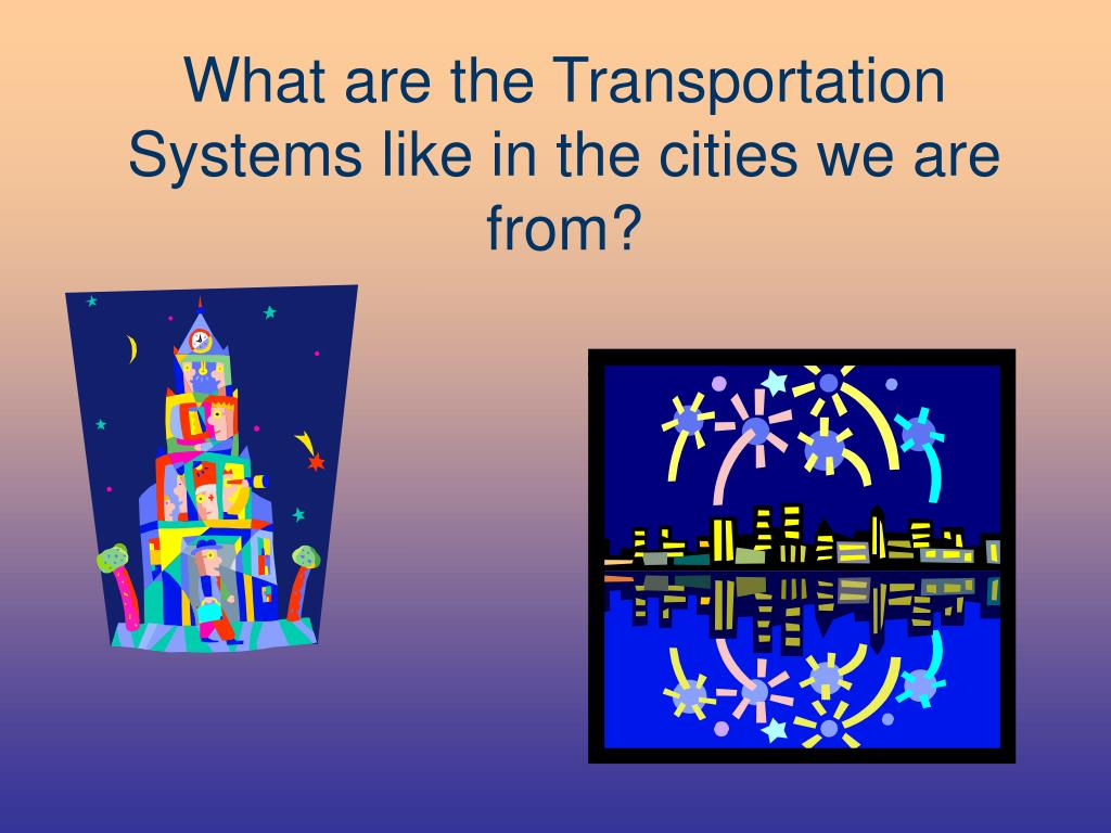 What are the Transportation Systems like in the cities we are from?