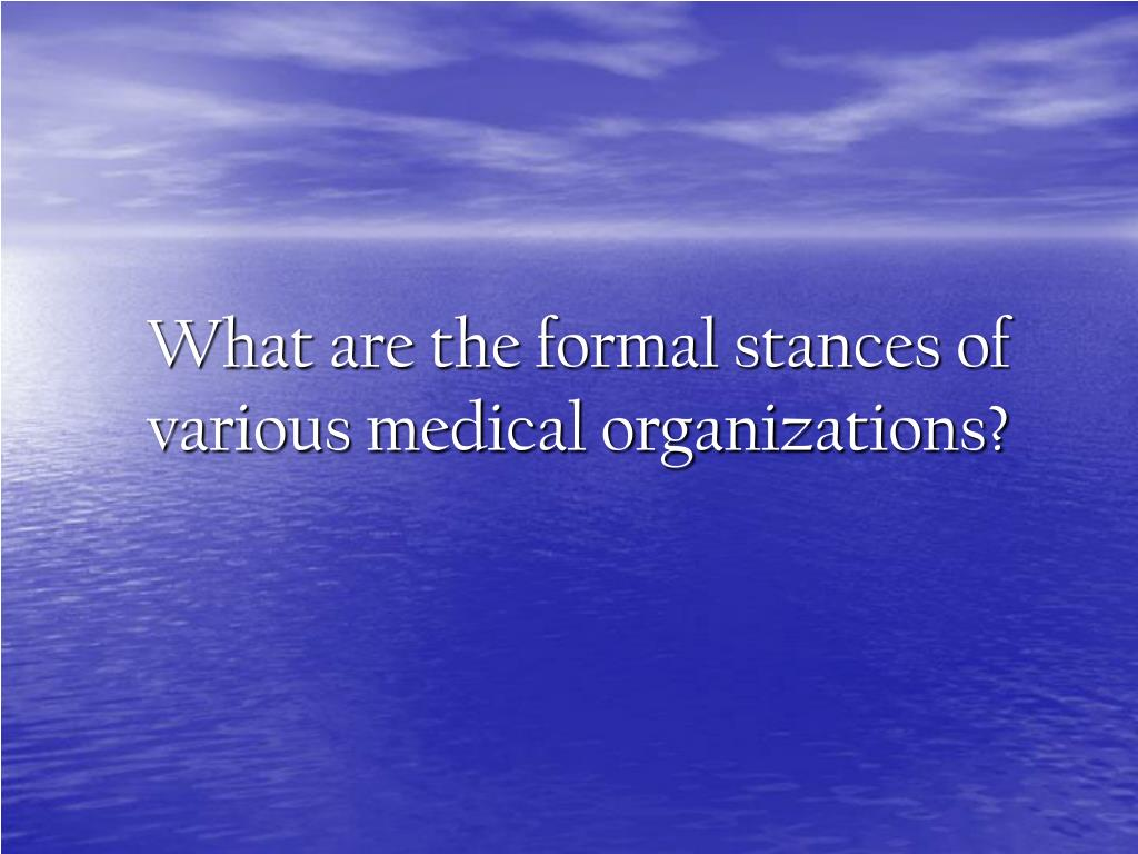 What are the formal stances of various medical organizations?