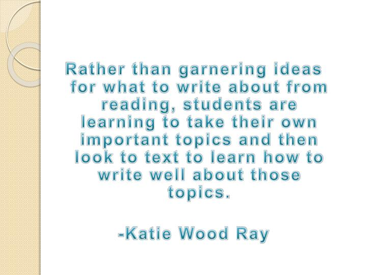Rather than garnering ideas for what to write about from reading, students are learning to take their own important topics and then look to text to learn how to write well about those topics.