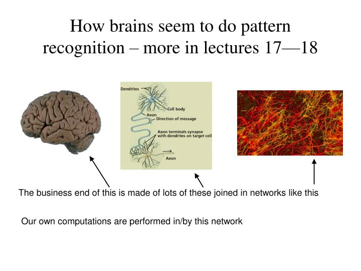 How brains seem to do pattern recognition – more in lectures 17—18