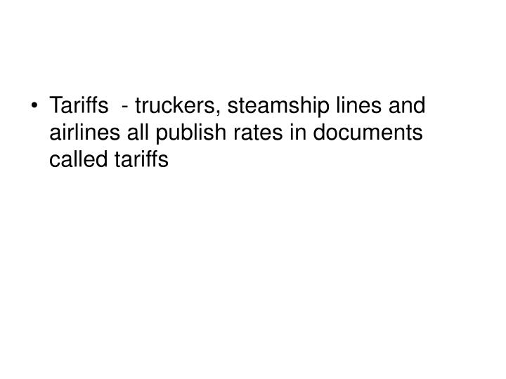 Tariffs  - truckers, steamship lines and airlines all publish rates in documents called tariffs