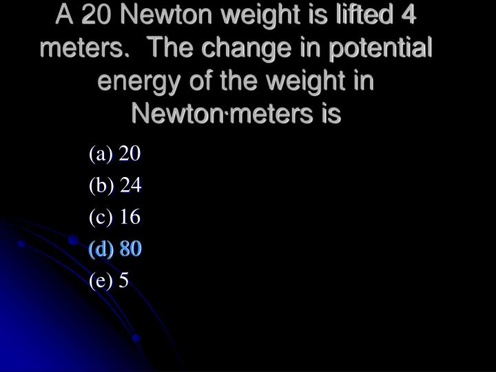 A 20 Newton weight is lifted 4 meters.  The change in potential energy of the weight in Newton