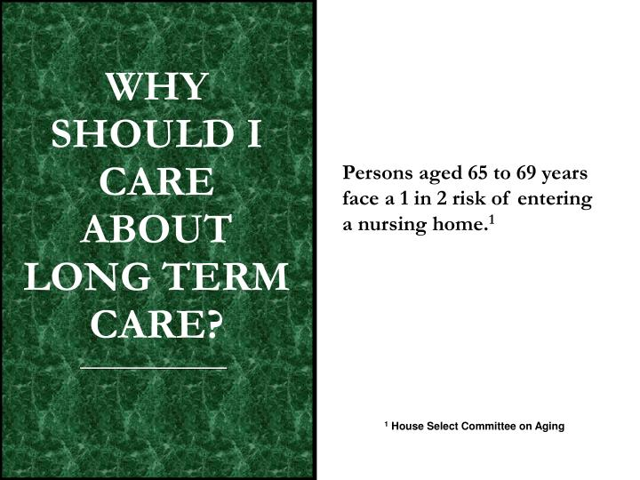 WHY SHOULD I CARE  ABOUT LONG TERM CARE?