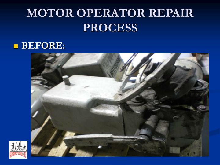 MOTOR OPERATOR REPAIR PROCESS