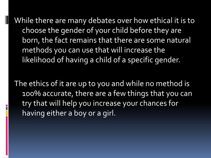 While there are many debates over how ethical it is to choose the gender of your child before they are born, the fact remains that there are some natural methods you can use that will increase the likelihood of having a child of a specific gender.