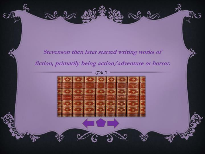 Stevenson then later started writing works of fiction, primarily being action/adventure or horror.