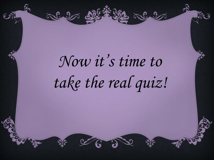 Now it's time to take the real quiz!