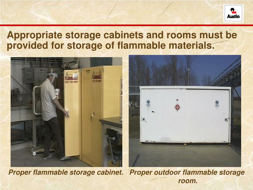 Appropriate storage cabinets and rooms must be provided for storage of flammable materials.