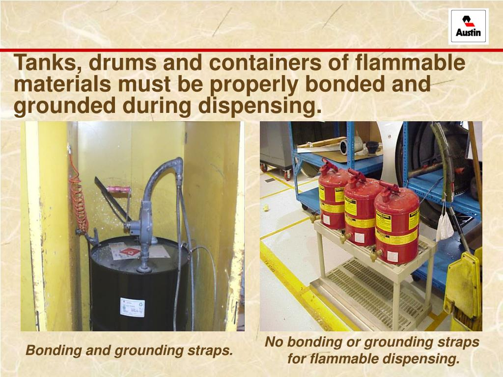 Tanks, drums and containers of flammable materials must be properly bonded and grounded during dispensing.