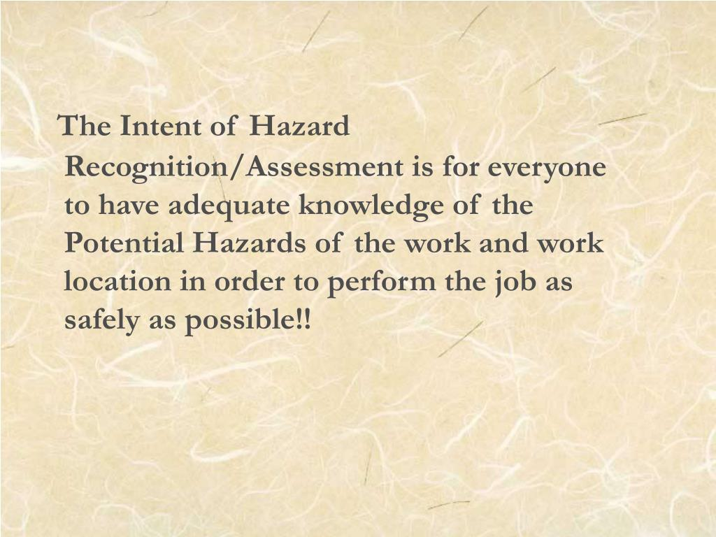 The Intent of Hazard Recognition/Assessment is for everyone to have adequate knowledge of the Potential Hazards of the work and work location in order to perform the job as safely as possible!!