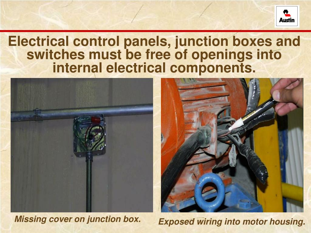 Electrical control panels, junction boxes and switches must be free of openings into internal electrical components.