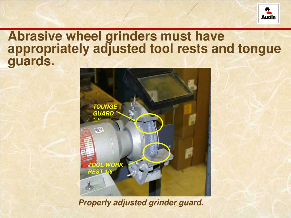 Abrasive wheel grinders must have appropriately adjusted tool rests and tongue guards.