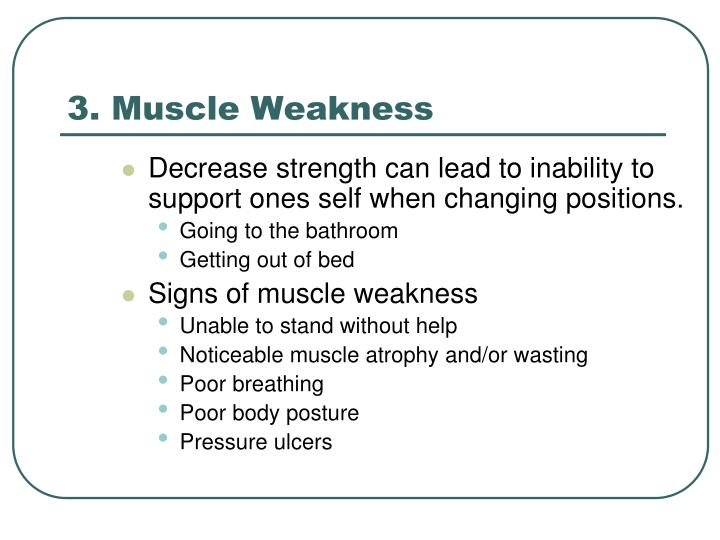 Decrease strength can lead to inability to support ones self when changing positions.