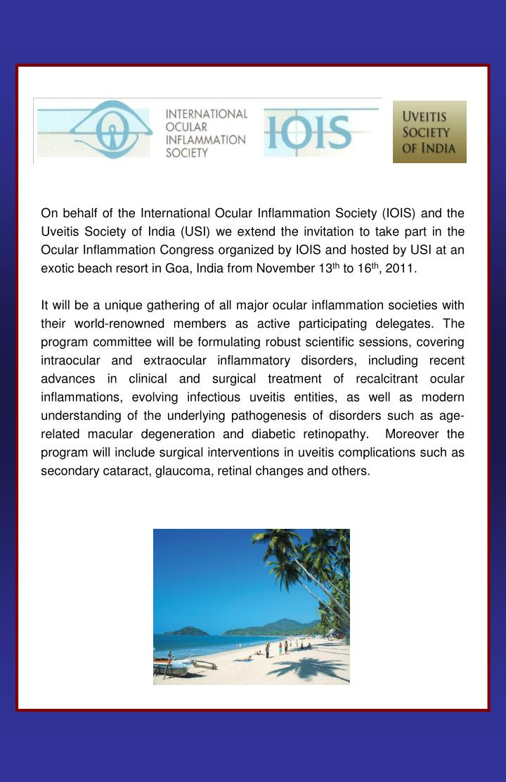 On behalf of the International Ocular Inflammation Society (IOIS) and the Uveitis Society of India (USI) we extend the invitation to take part in the Ocular Inflammation Congress organized by IOIS and hosted by USI at an exotic beach resort in Goa, India from November 13