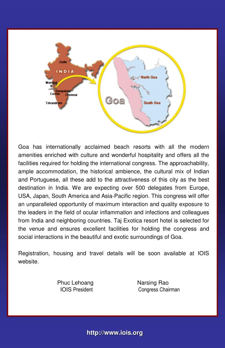 Goa has internationally acclaimed beach resorts with all the modern amenities enriched with culture and wonderful hospitality and offers all the facilities required for holding the international congress. The approachability, ample accommodation, the historical ambience, the cultural mix of Indian and Portuguese, all these add to the attractiveness of this city as the best destination in India. We are expecting over 500 delegates from Europe, USA, Japan, South America and Asia-Pacific region. This congress will offer an unparalleled opportunity of maximum interaction and quality exposure to the leaders in the field of ocular inflammation and infections and colleagues from India and neighboring countries. Taj Exotica resort hotel is selected for the venue and ensures excellent facilities for holding the congress and social interactions in the beautiful and exotic surroundings of Goa.