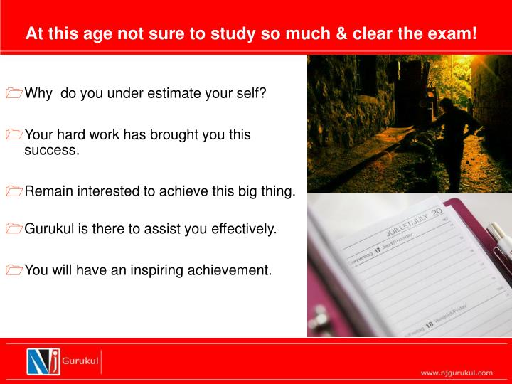 At this age not sure to study so much & clear the exam!
