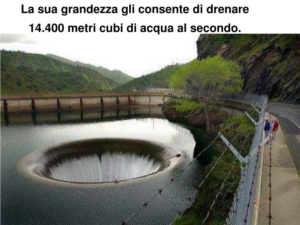 La sua grandezza gli consente di drenare 14.400 metri cubi di acqua