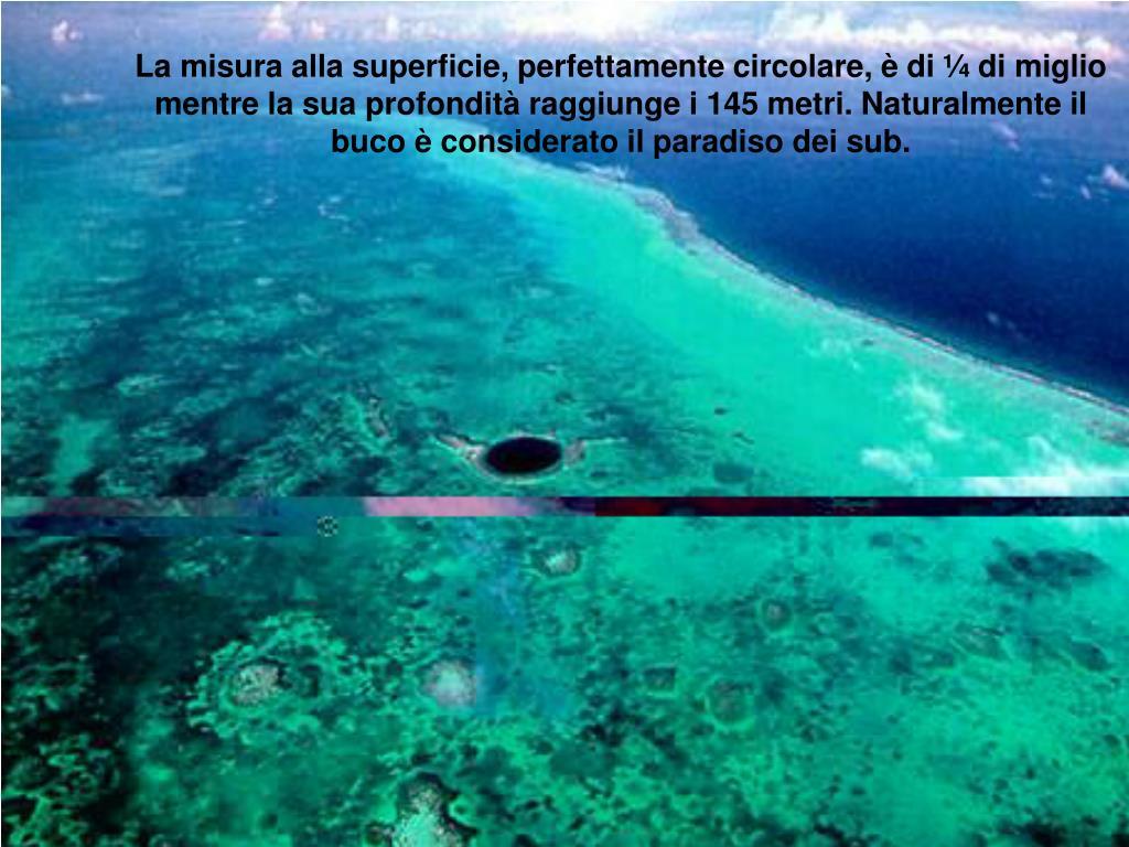 La misura alla superficie, perfettamente circolare, è di ¼ di miglio mentre la sua profondità raggiunge i 145 metri. Naturalmente il buco è considerato il paradiso dei sub.