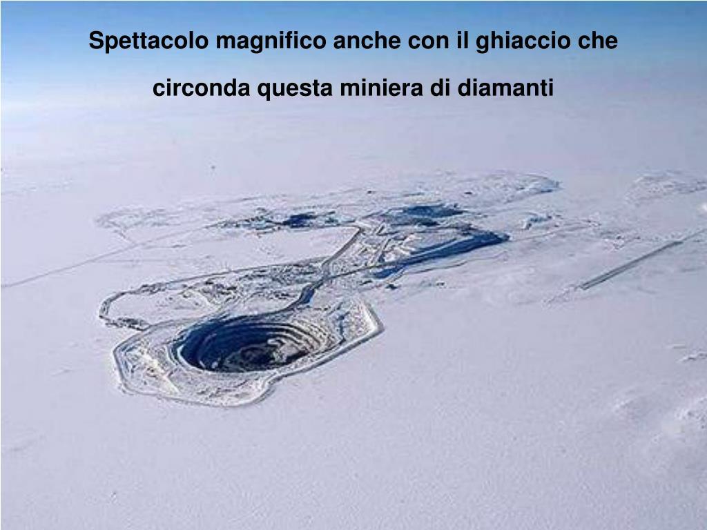 Spettacolo magnifico anche con il ghiaccio che circonda questa miniera di diamanti