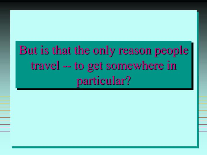 But is that the only reason people travel -- to get somewhere in particular?