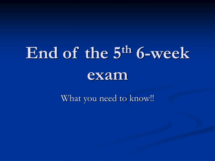 End of the 5 th 6 week exam