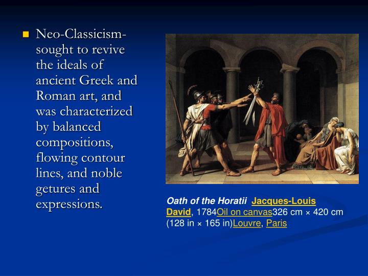 Neo-Classicism- sought to revive the ideals of ancient Greek and Roman art, and was characterized by balanced compositions, flowing contour lines, and noble getures and expressions.