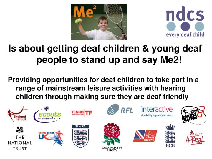 Is about getting deaf children & young deaf people to stand up and say Me2!