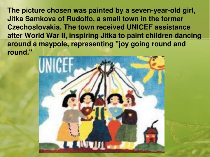 "The picture chosen was painted by a seven-year-old girl, Jitka Samkova of Rudolfo, a small town in the former Czechoslovakia. The town received UNICEF assistance after World War II, inspiring Jitka to paint children dancing around a maypole, representing ""joy going round and round."""