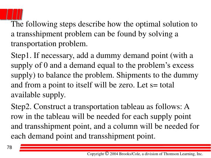 The following steps describe how the optimal solution to a transshipment problem can be found by solving a transportation problem.