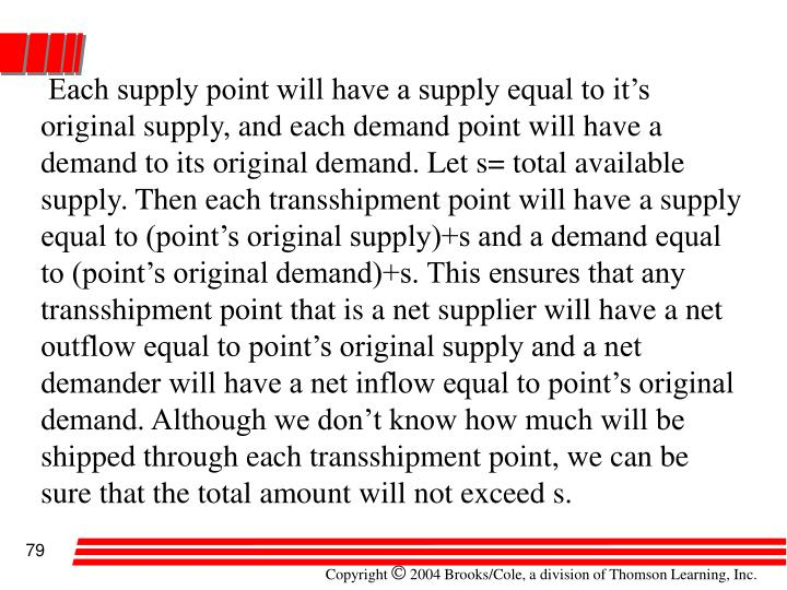 Each supply point will have a supply equal to it's original supply, and each demand point will have a demand to its original demand. Let s= total available supply. Then each transshipment point will have a supply equal to (point's original supply)+s and a demand equal to (point's original demand)+s. This ensures that any transshipment point that is a net supplier will have a net outflow equal to point's original supply and a net demander will have a net inflow equal to point's original demand. Although we don't know how much will be shipped through each transshipment point, we can be sure that the total amount will not exceed s.