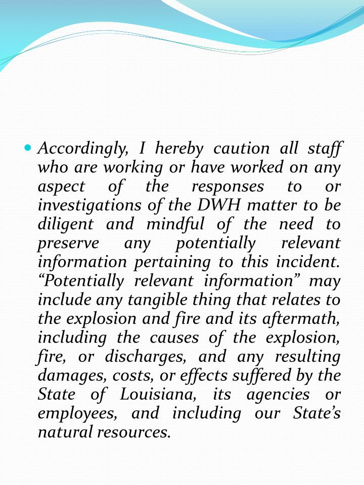 "Accordingly, I hereby caution all staff who are working or have worked on any aspect of the responses to or investigations of the DWH matter to be diligent and mindful of the need to preserve any potentially relevant information pertaining to this incident. ""Potentially relevant information"" may include any tangible thing that relates to the explosion and fire and its aftermath, including the causes of the explosion, fire, or discharges, and any resulting damages, costs, or effects suffered by the State of Louisiana, its agencies or employees, and including our State's natural resources."