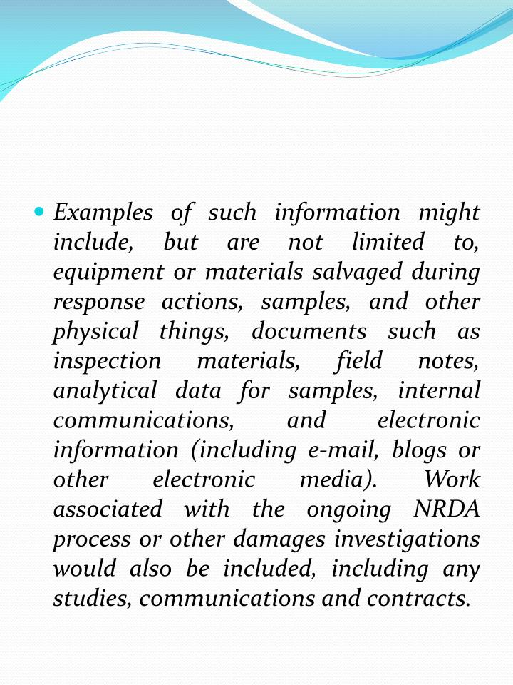 Examples of such information might include, but are not limited to, equipment or materials salvaged during response actions, samples, and other physical things, documents such as inspection materials, field notes, analytical data for samples, internal communications, and electronic information (including e-mail, blogs or other electronic media). Work associated with the ongoing NRDA process or other damages investigations would also be included, including any studies, communications and contracts.