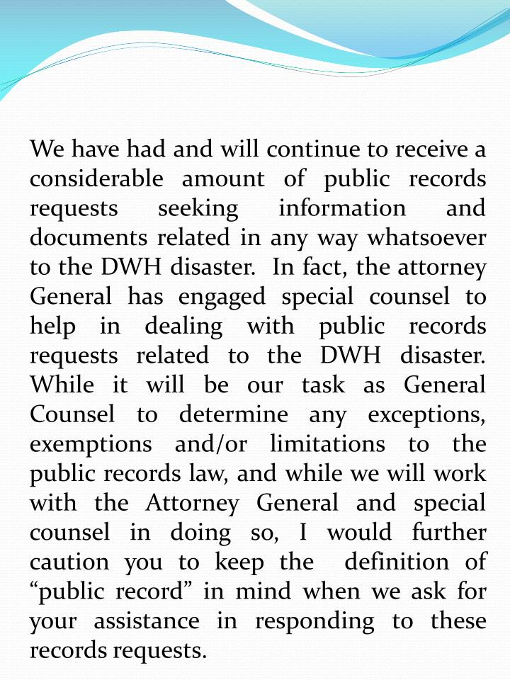 We have had and will continue to receive a considerable amount of public records requests seeking information and documents related in any way whatsoever to the DWH disaster.  In fact, the attorney General has engaged special counsel to help in dealing with public records requests related to the DWH disaster. While it will be our task as General Counsel to determine any exceptions, exemptions and/or limitations to the public records law, and while we will work with the Attorney General and special counsel in doing so, I would further caution you to keep