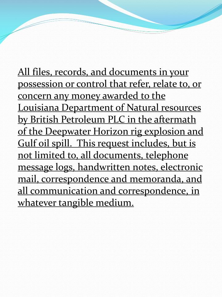 All files, records, and documents in your possession or control that refer, relate to, or concern any money awarded to the Louisiana Department of Natural resources by British Petroleum PLC in the aftermath of the Deepwater Horizon rig explosion and Gulf oil spill.  This request includes, but is not limited to, all documents, telephone message logs, handwritten notes, electronic mail, correspondence and memoranda, and all communication and correspondence, in whatever tangible medium.