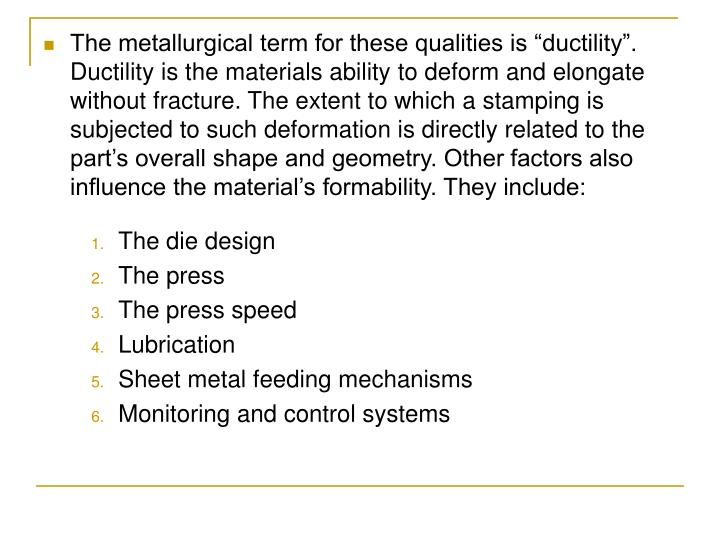 "The metallurgical term for these qualities is ""ductility"". Ductility is the materials ability to deform and elongate without fracture. The extent to which a stamping is subjected to such deformation is directly related to the part's overall shape and geometry. Other factors also influence the material's formability. They include:"
