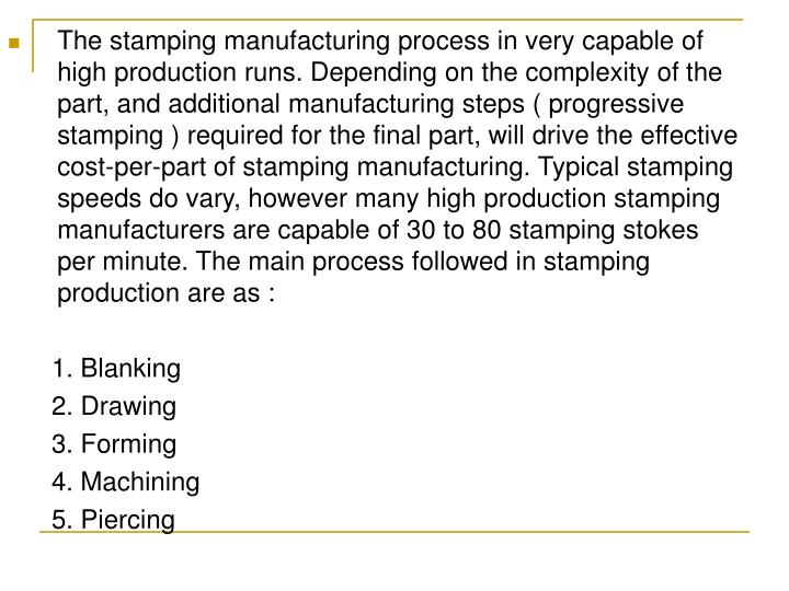 The stamping manufacturing process in very capable of high production runs. Depending on the complexity of the part, and additional manufacturing steps ( progressive stamping ) required for the final part, will drive the effective cost-per-part of stamping manufacturing. Typical stamping speeds do vary, however many high production stamping manufacturers are capable of 30 to 80 stamping stokes per minute. The main process followed in stamping production are as :