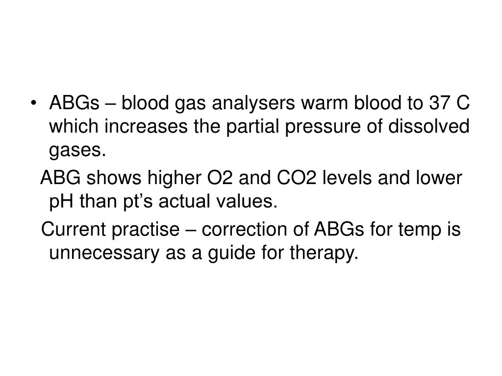 ABGs – blood gas analysers warm blood to 37 C which increases the partial pressure of dissolved gases.