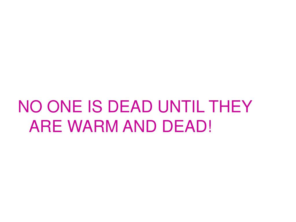 NO ONE IS DEAD UNTIL THEY ARE WARM AND DEAD!