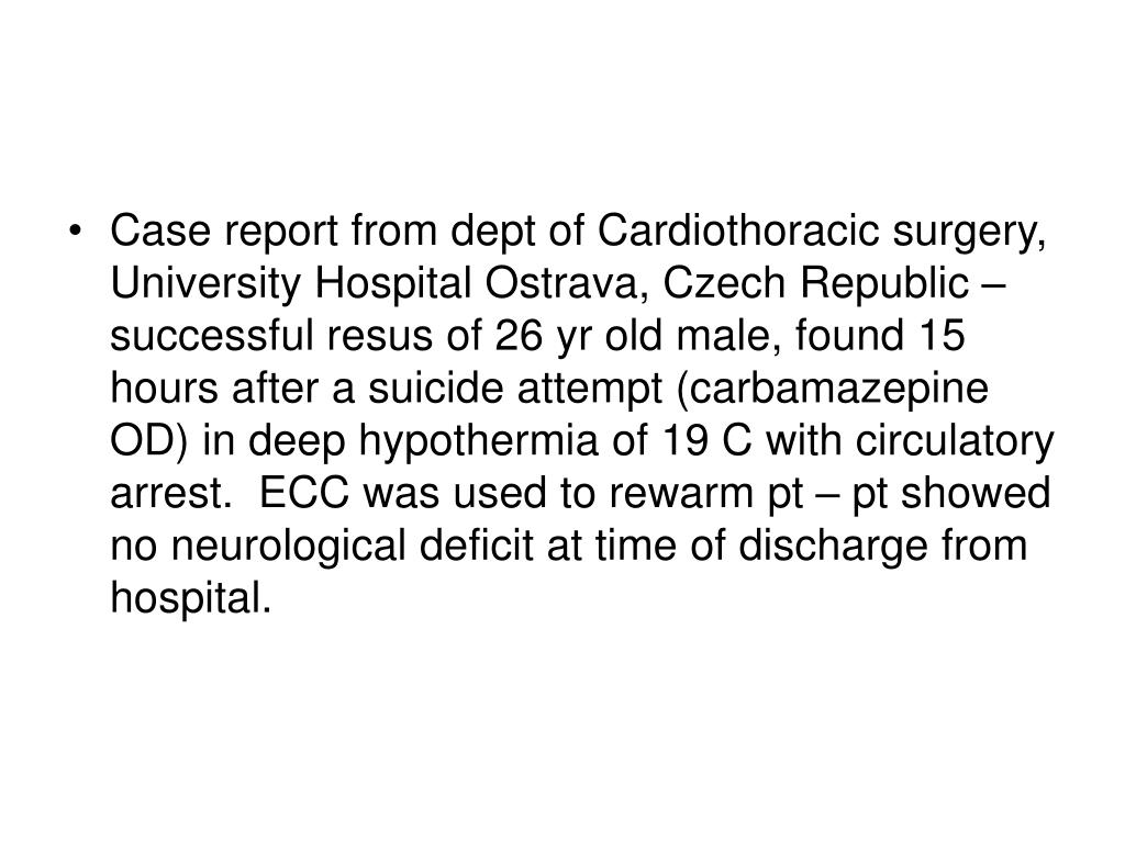 Case report from dept of Cardiothoracic surgery, University Hospital Ostrava, Czech Republic – successful resus of 26 yr old male, found 15 hours after a suicide attempt (carbamazepine OD) in deep hypothermia of 19 C with circulatory arrest.  ECC was used to rewarm pt – pt showed no neurological deficit at time of discharge from hospital.