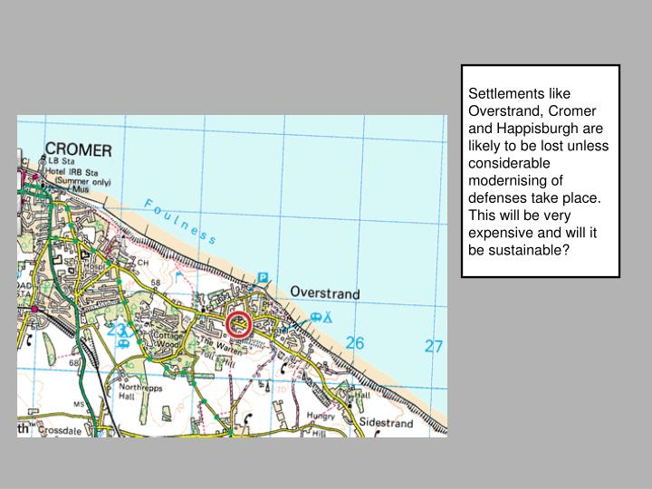 Settlements like Overstrand, Cromer and Happisburgh are likely to be lost unless considerable modernising of defenses take place. This will be very expensive and will it be sustainable?