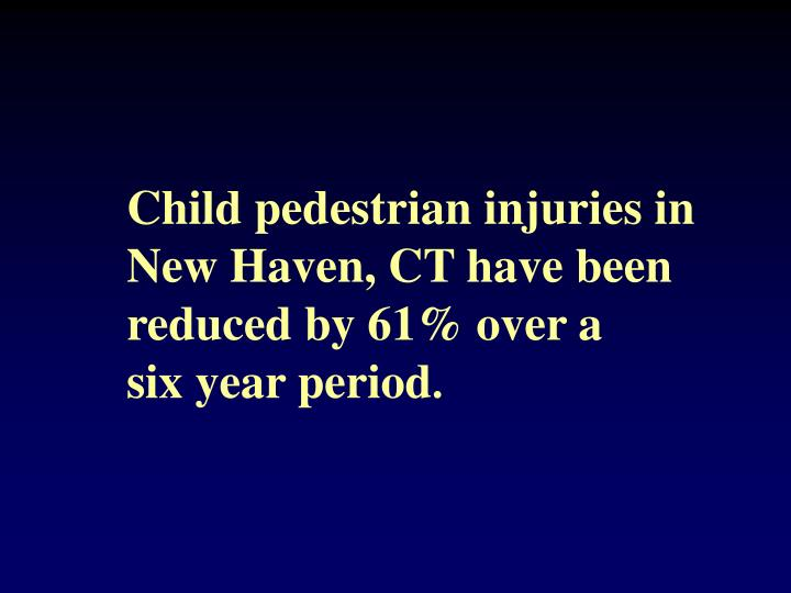 Child pedestrian injuries in New Haven, CT have been reduced by 61% over a